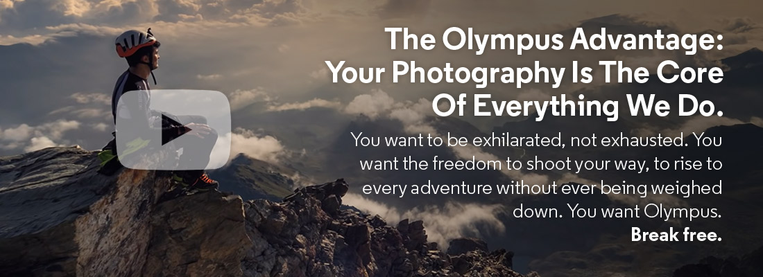 The Olympus Advantage: Your Photography Is the Core Of Everything We Do.